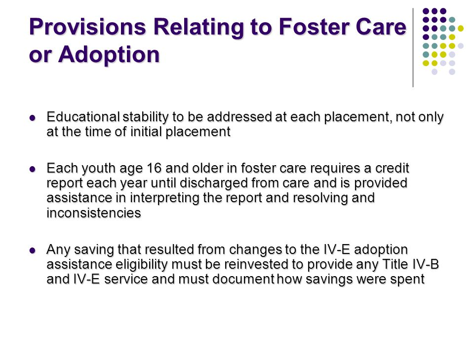 Provisions Relating to Foster Care or Adoption Educational stability to be addressed at each placement, not only at the time of initial placement Educational stability to be addressed at each placement, not only at the time of initial placement Each youth age 16 and older in foster care requires a credit report each year until discharged from care and is provided assistance in interpreting the report and resolving and inconsistencies Each youth age 16 and older in foster care requires a credit report each year until discharged from care and is provided assistance in interpreting the report and resolving and inconsistencies Any saving that resulted from changes to the IV-E adoption assistance eligibility must be reinvested to provide any Title IV-B and IV-E service and must document how savings were spent Any saving that resulted from changes to the IV-E adoption assistance eligibility must be reinvested to provide any Title IV-B and IV-E service and must document how savings were spent