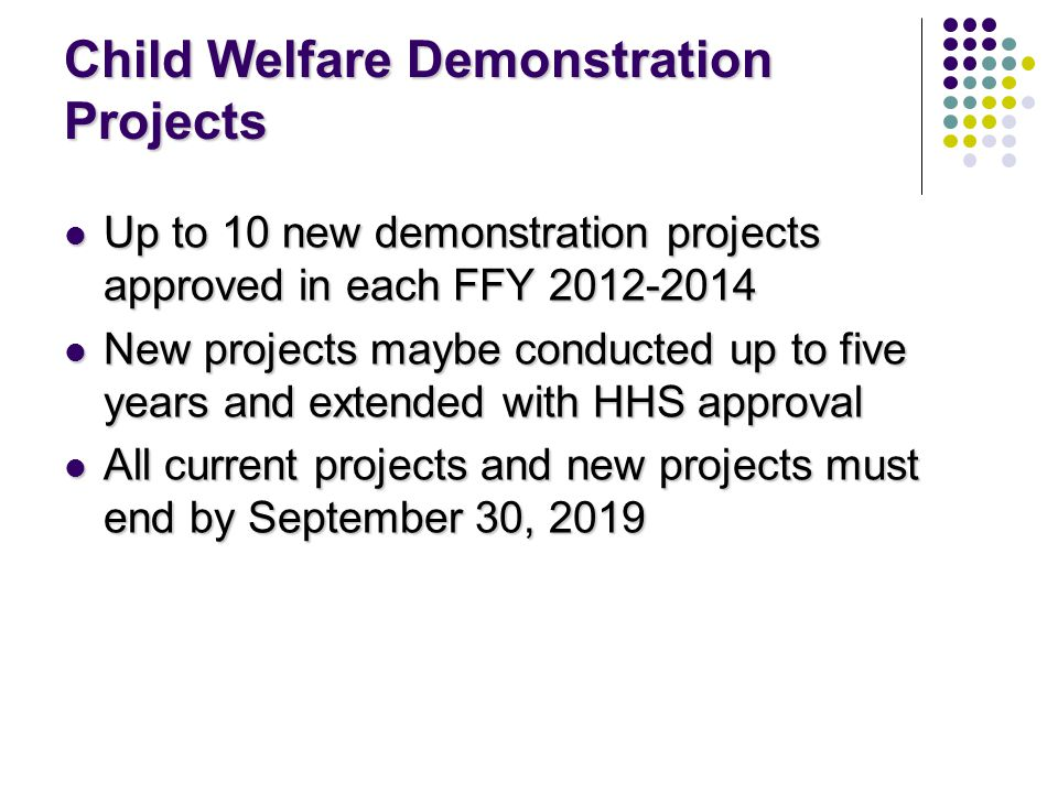 Child Welfare Demonstration Projects Up to 10 new demonstration projects approved in each FFY 2012-2014 Up to 10 new demonstration projects approved in each FFY 2012-2014 New projects maybe conducted up to five years and extended with HHS approval New projects maybe conducted up to five years and extended with HHS approval All current projects and new projects must end by September 30, 2019 All current projects and new projects must end by September 30, 2019