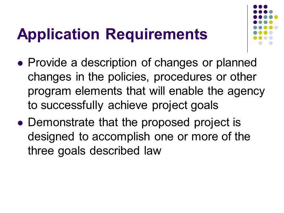 Application Requirements Provide a description of changes or planned changes in the policies, procedures or other program elements that will enable the agency to successfully achieve project goals Demonstrate that the proposed project is designed to accomplish one or more of the three goals described law