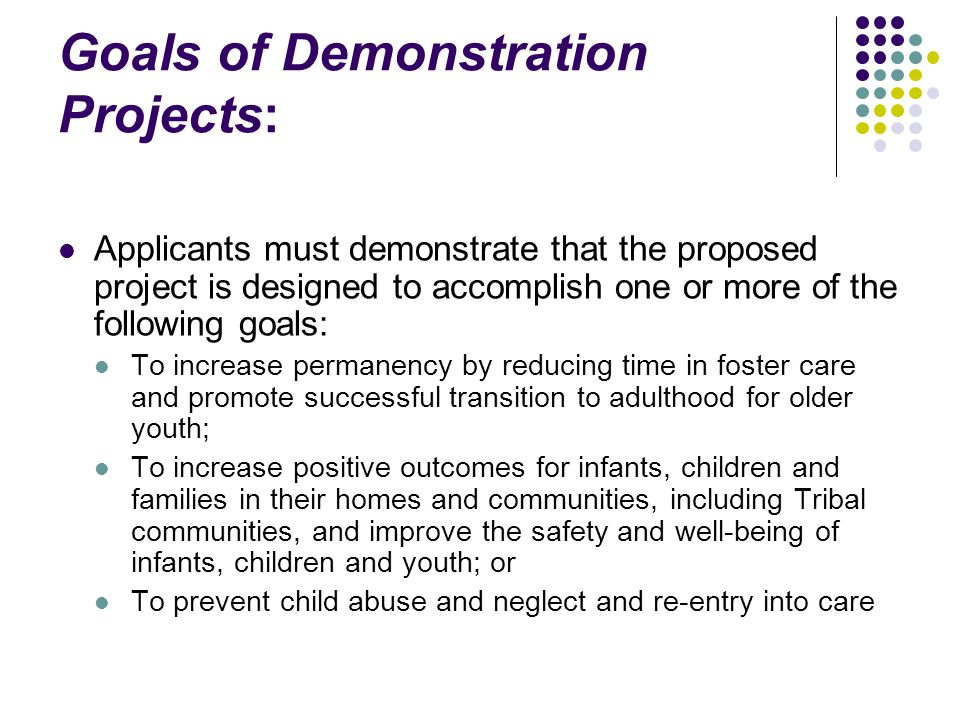 Goals of Demonstration Projects: Applicants must demonstrate that the proposed project is designed to accomplish one or more of the following goals: To increase permanency by reducing time in foster care and promote successful transition to adulthood for older youth; To increase positive outcomes for infants, children and families in their homes and communities, including Tribal communities, and improve the safety and well-being of infants, children and youth; or To prevent child abuse and neglect and re-entry into care