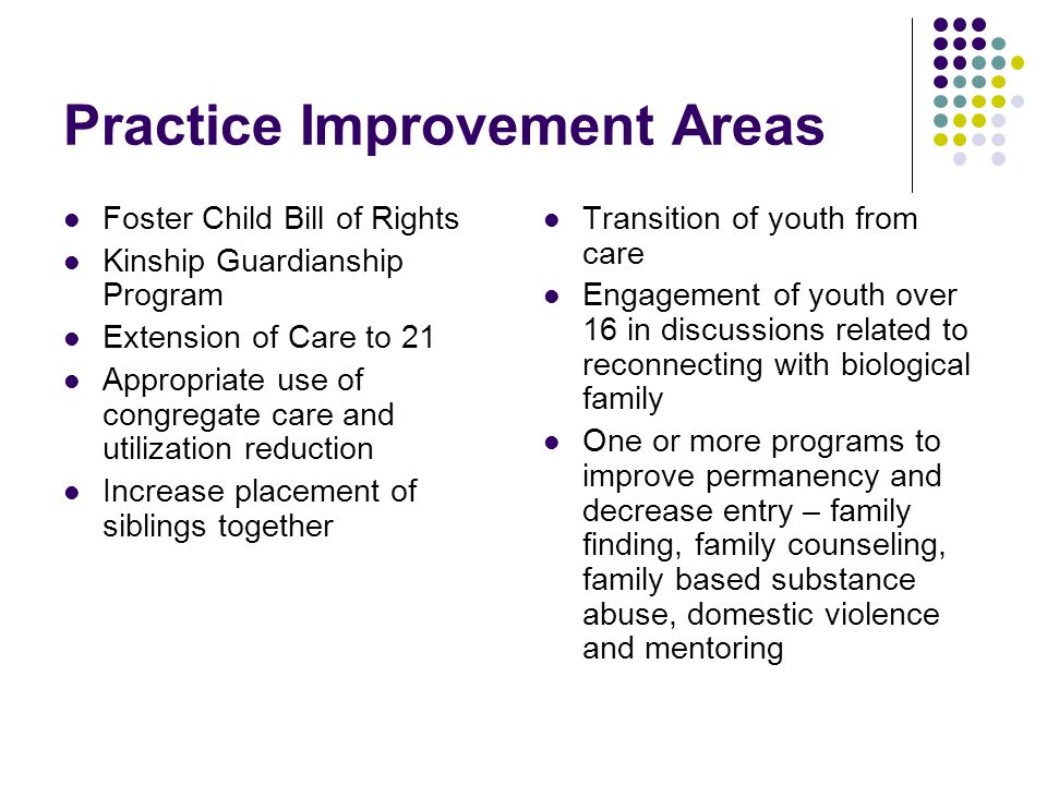 Practice Improvement Areas Foster Child Bill of Rights Kinship Guardianship Program Extension of Care to 21 Appropriate use of congregate care and utilization reduction Increase placement of siblings together Transition of youth from care Engagement of youth over 16 in discussions related to reconnecting with biological family One or more programs to improve permanency and decrease entry – family finding, family counseling, family based substance abuse, domestic violence and mentoring