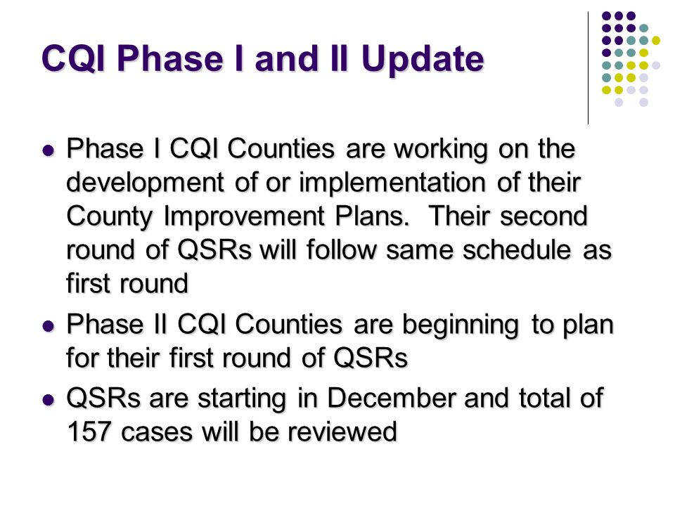CQI Phase I and II Update Phase I CQI Counties are working on the development of or implementation of their County Improvement Plans.