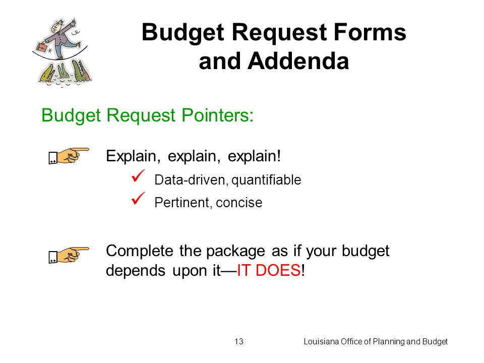 Louisiana Office of Planning and Budget12 Budget Request Forms and Addenda Use current OPB forms Follow instructions Check summary rows and columns Check for consistency between forms Submit a complete package on time Budget Request Pointers:
