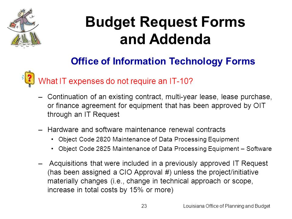 Louisiana Office of Planning and Budget22 Recent changes to the IT Request process:  A tab added to IT-0 identifying all previously approved IT-10s for which funds are in the Existing operating Budget itemizing planned cost by fiscal year through final year of planned funding.