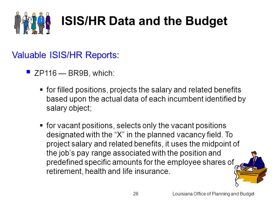 Louisiana Office of Planning and Budget25 ISIS/HR Data and the Budget Valuable ISIS/HR Reports:  ZP22 - projects salary expenditures for the remainder of the current fiscal year  ZP39 - Position/Employee Statistical Report Summarized, which reports the total number of positions, employees and FTE by salary object, as defined by ISIS/HR Personnel Subarea.