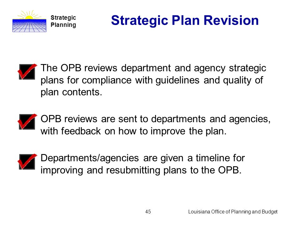 Louisiana Office of Planning and Budget44 Strategic Plan Revision Strategic Planning Strategic plans must be submitted to the commissioner of administ