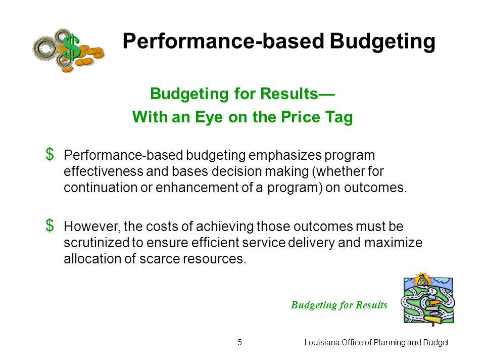 "Louisiana Office of Planning and Budget4 Performance-based Budgeting Budgeting for Results $ Performance-based budgets focus on ""return on investment"""