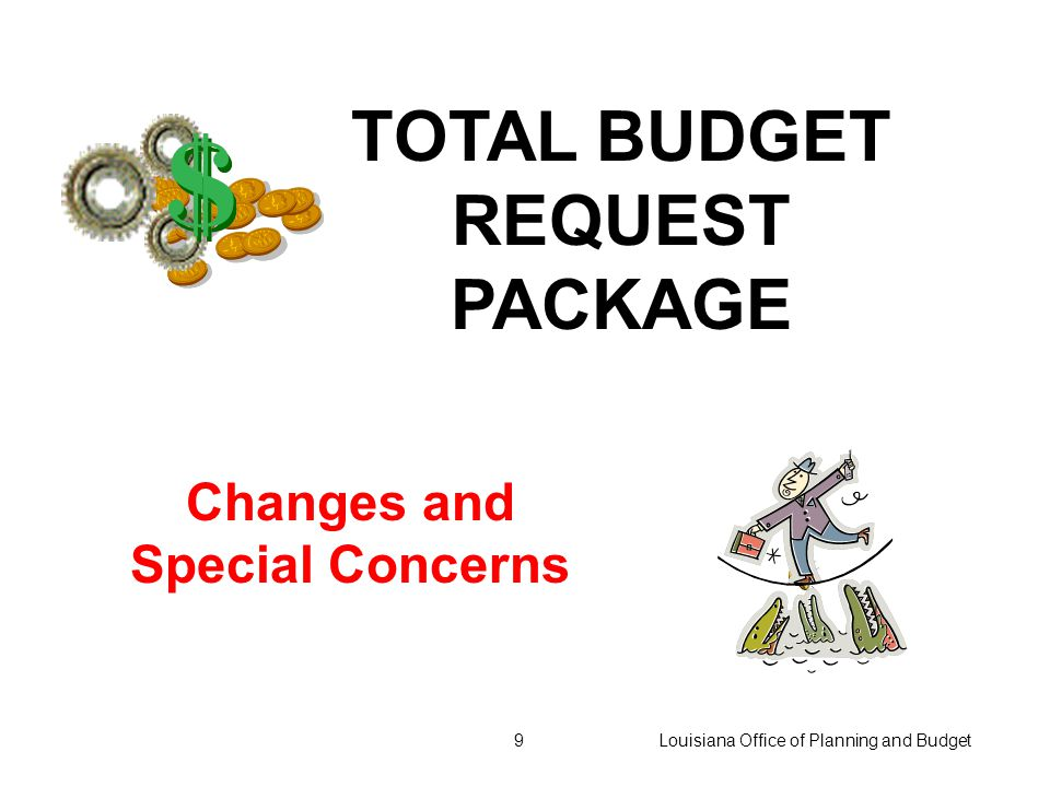 Louisiana Office of Planning and Budget9 TOTAL BUDGET REQUEST PACKAGE Changes and Special Concerns