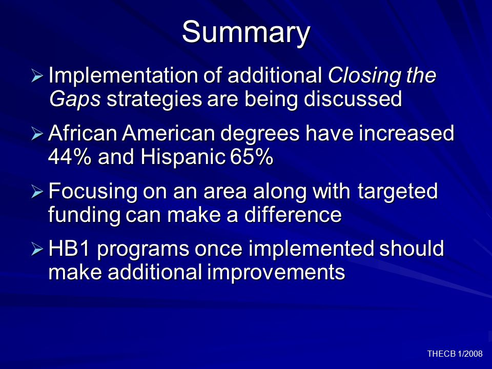 THECB 1/2008Summary  Implementation of additional Closing the Gaps strategies are being discussed  African American degrees have increased 44% and Hispanic 65%  Focusing on an area along with targeted funding can make a difference  HB1 programs once implemented should make additional improvements