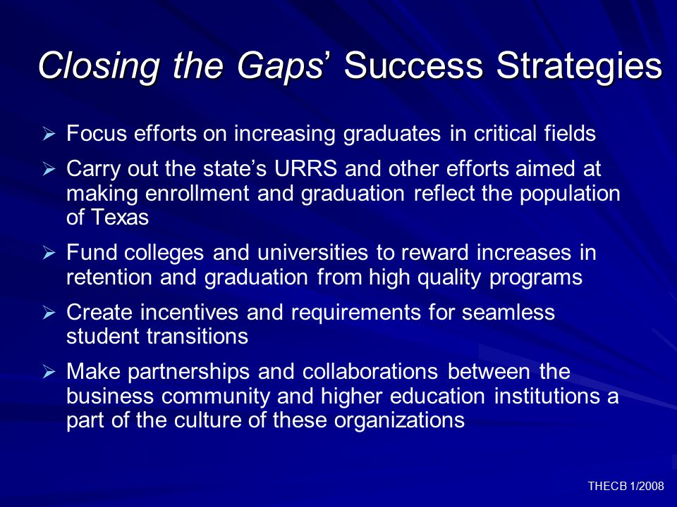 THECB 1/2008 Closing the Gaps' Success Strategies   Focus efforts on increasing graduates in critical fields   Carry out the state's URRS and othe