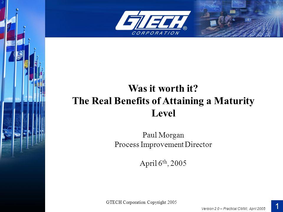 1 Version 2.0 – Practical CMMI, April 2005 GTECH Corporation Copyright 2005 Was it worth it.