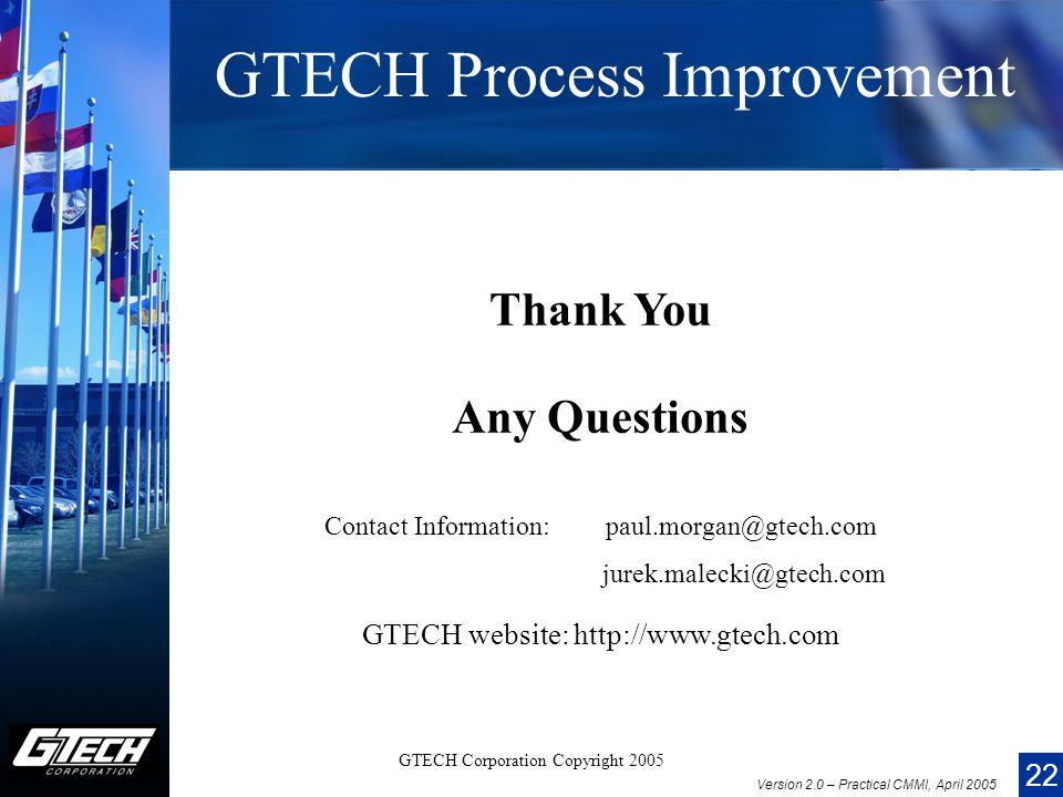 22 Version 2.0 – Practical CMMI, April 2005 GTECH Corporation Copyright 2005 GTECH Process Improvement Thank You Any Questions Contact Information: paul.morgan@gtech.com jurek.malecki@gtech.com GTECH website: http://www.gtech.com