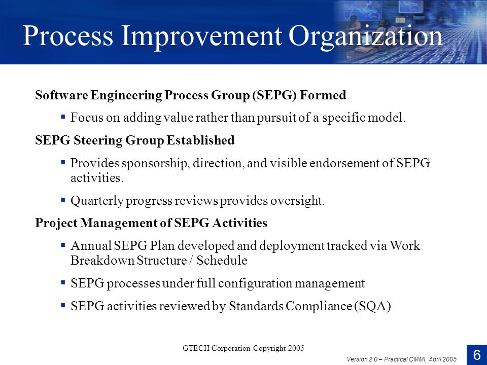 6 Version 2.0 – Practical CMMI, April 2005 GTECH Corporation Copyright 2005 Process Improvement Organization Software Engineering Process Group (SEPG) Formed  Focus on adding value rather than pursuit of a specific model.