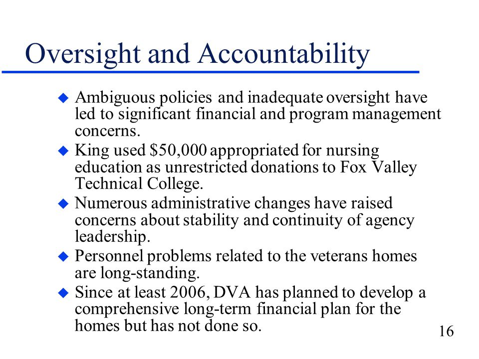 16 Oversight and Accountability u Ambiguous policies and inadequate oversight have led to significant financial and program management concerns.