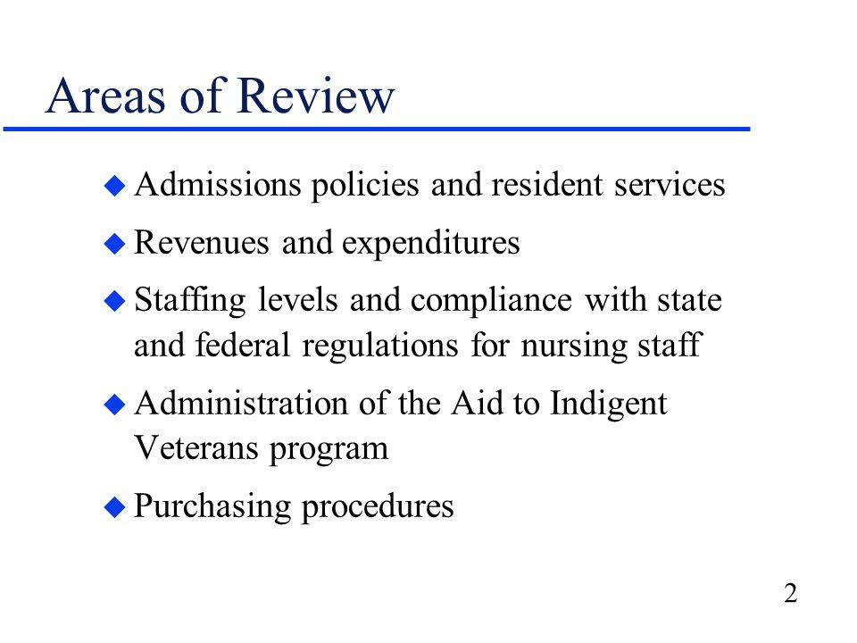 2 Areas of Review u Admissions policies and resident services u Revenues and expenditures u Staffing levels and compliance with state and federal regulations for nursing staff u Administration of the Aid to Indigent Veterans program u Purchasing procedures