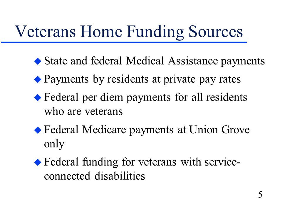 5 Veterans Home Funding Sources u State and federal Medical Assistance payments u Payments by residents at private pay rates u Federal per diem payments for all residents who are veterans u Federal Medicare payments at Union Grove only u Federal funding for veterans with service- connected disabilities
