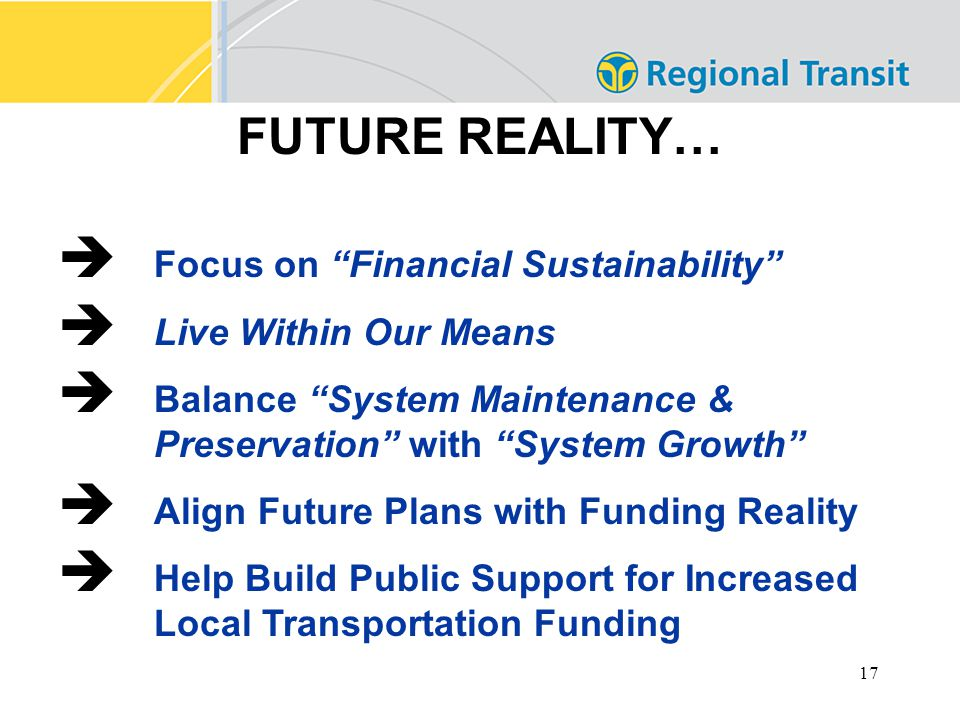 17 FUTURE REALITY…  Focus on Financial Sustainability  Live Within Our Means  Balance System Maintenance & Preservation with System Growth  Align Future Plans with Funding Reality  Help Build Public Support for Increased Local Transportation Funding