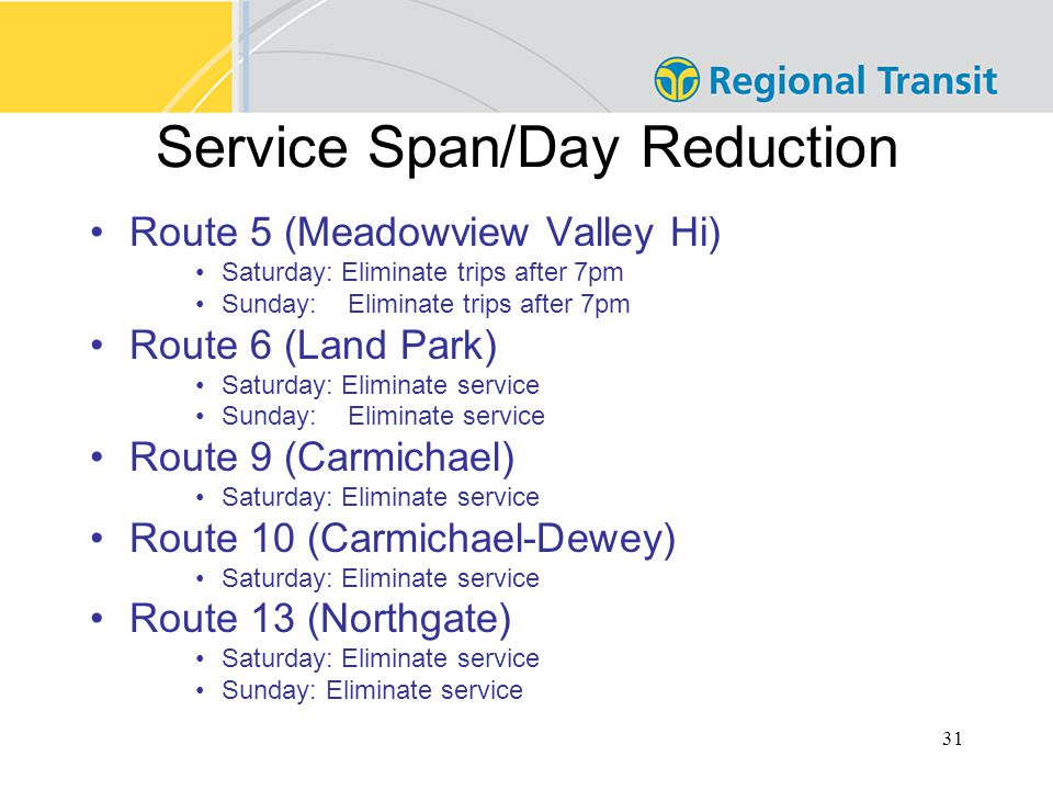 31 Service Span/Day Reduction Route 5 (Meadowview Valley Hi) Saturday: Eliminate trips after 7pm Sunday: Eliminate trips after 7pm Route 6 (Land Park) Saturday: Eliminate service Sunday: Eliminate service Route 9 (Carmichael) Saturday: Eliminate service Route 10 (Carmichael-Dewey) Saturday: Eliminate service Route 13 (Northgate) Saturday: Eliminate service Sunday: Eliminate service