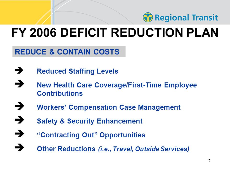 7 FY 2006 DEFICIT REDUCTION PLAN  Reduced Staffing Levels  New Health Care Coverage/First-Time Employee Contributions  Workers' Compensation Case Management  Safety & Security Enhancement  Contracting Out Opportunities  Other Reductions (i.e., Travel, Outside Services) REDUCE & CONTAIN COSTS