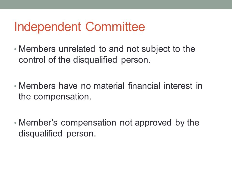 Independent Committee Members unrelated to and not subject to the control of the disqualified person. Members have no material financial interest in t