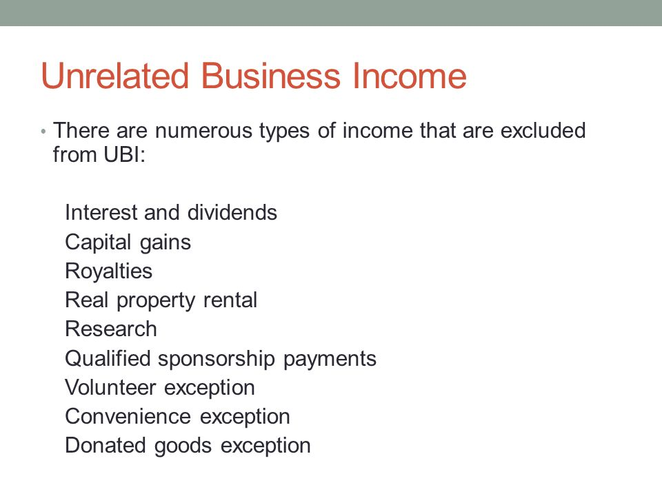 Unrelated Business Income There are numerous types of income that are excluded from UBI: Interest and dividends Capital gains Royalties Real property