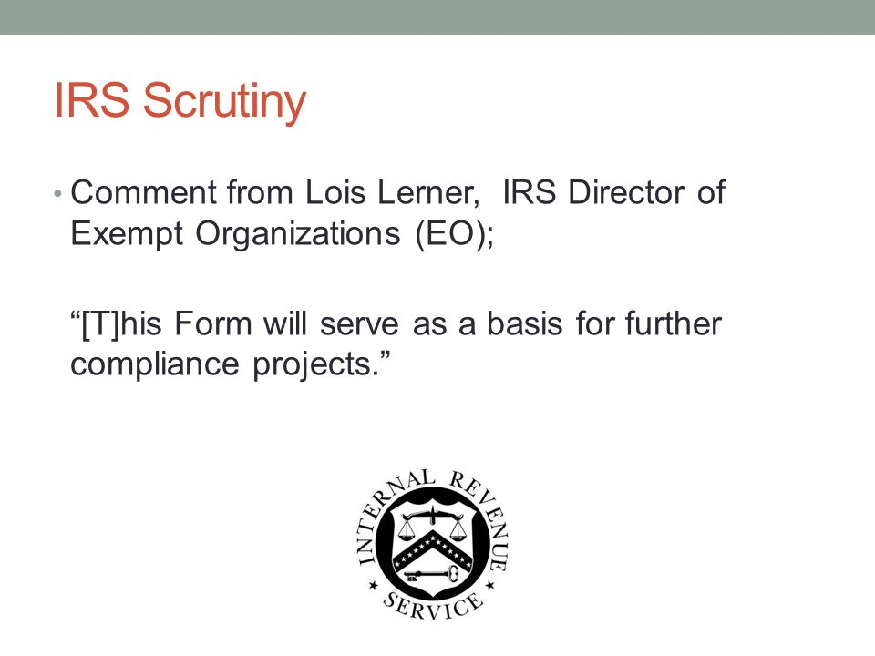 "IRS Scrutiny Comment from Lois Lerner, IRS Director of Exempt Organizations (EO); ""[T]his Form will serve as a basis for further compliance projects."""