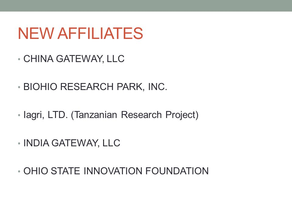 NEW AFFILIATES CHINA GATEWAY, LLC BIOHIO RESEARCH PARK, INC. Iagri, LTD. (Tanzanian Research Project) INDIA GATEWAY, LLC OHIO STATE INNOVATION FOUNDAT