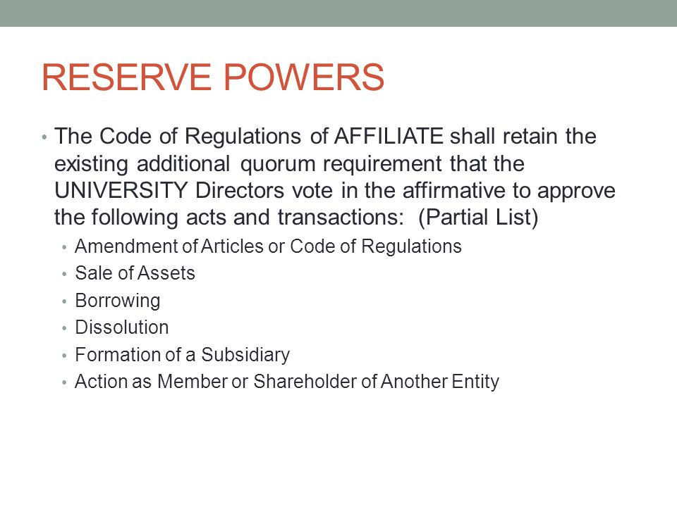 RESERVE POWERS The Code of Regulations of AFFILIATE shall retain the existing additional quorum requirement that the UNIVERSITY Directors vote in the