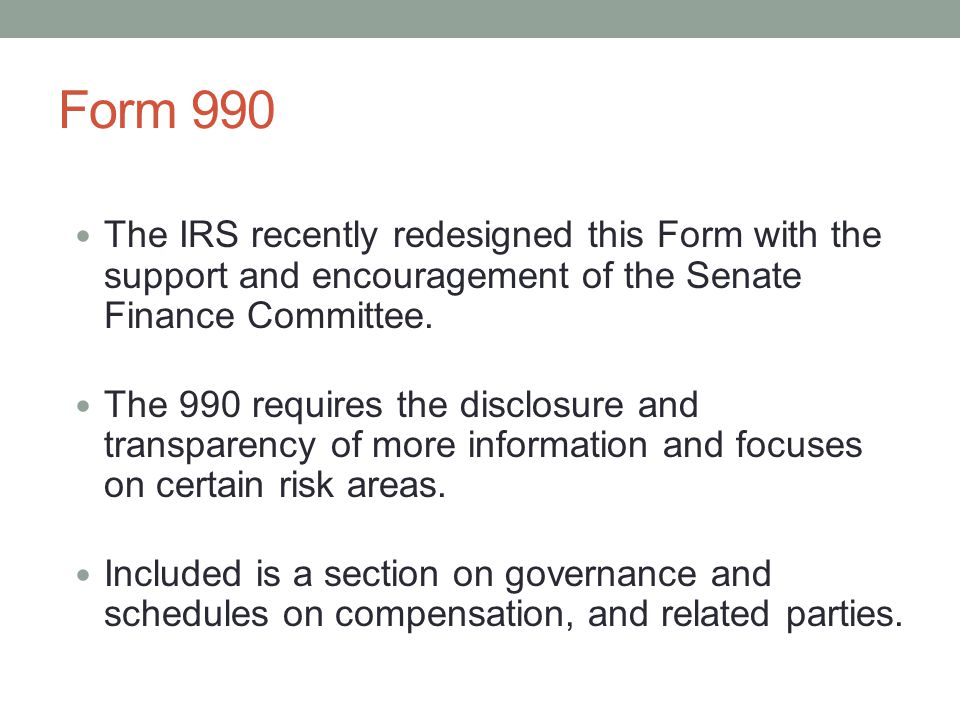 Form 990 The IRS recently redesigned this Form with the support and encouragement of the Senate Finance Committee. The 990 requires the disclosure and