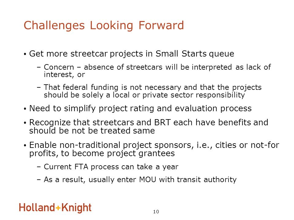10 Challenges Looking Forward Get more streetcar projects in Small Starts queue –Concern – absence of streetcars will be interpreted as lack of interest, or –That federal funding is not necessary and that the projects should be solely a local or private sector responsibility Need to simplify project rating and evaluation process Recognize that streetcars and BRT each have benefits and should be not be treated same Enable non-traditional project sponsors, i.e., cities or not-for profits, to become project grantees –Current FTA process can take a year –As a result, usually enter MOU with transit authority