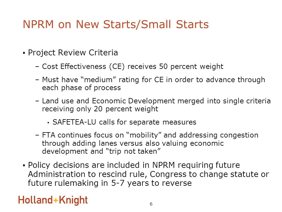 6 NPRM on New Starts/Small Starts Project Review Criteria –Cost Effectiveness (CE) receives 50 percent weight –Must have medium rating for CE in order to advance through each phase of process –Land use and Economic Development merged into single criteria receiving only 20 percent weight SAFETEA-LU calls for separate measures –FTA continues focus on mobility and addressing congestion through adding lanes versus also valuing economic development and trip not taken Policy decisions are included in NPRM requiring future Administration to rescind rule, Congress to change statute or future rulemaking in 5-7 years to reverse