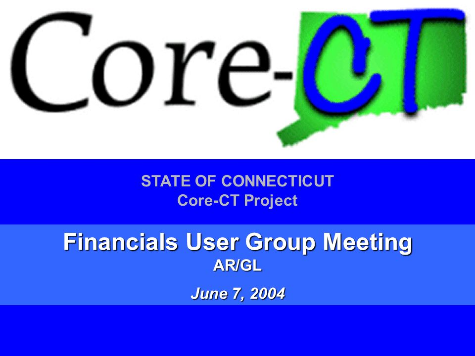 1 STATE OF CONNECTICUT Core-CT Project Financials User Group Meeting AR/GL June 7, 2004