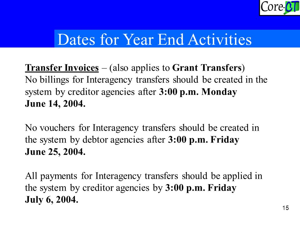 15 Dates for Year End Activities Transfer Invoices – (also applies to Grant Transfers) No billings for Interagency transfers should be created in the system by creditor agencies after 3:00 p.m.