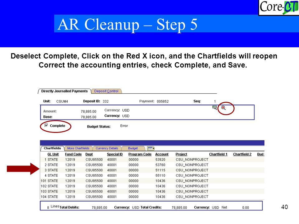 40 AR Cleanup – Step 5 Deselect Complete, Click on the Red X icon, and the Chartfields will reopen Correct the accounting entries, check Complete, and Save.