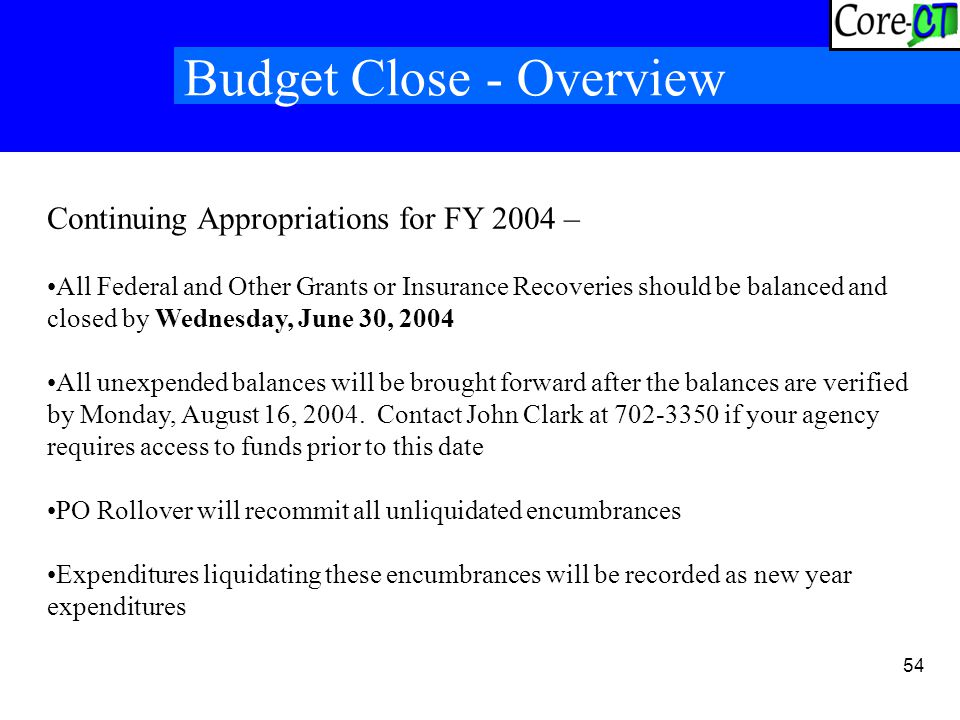 54 Budget Close - Overview Continuing Appropriations for FY 2004 – All Federal and Other Grants or Insurance Recoveries should be balanced and closed by Wednesday, June 30, 2004 All unexpended balances will be brought forward after the balances are verified by Monday, August 16, 2004.