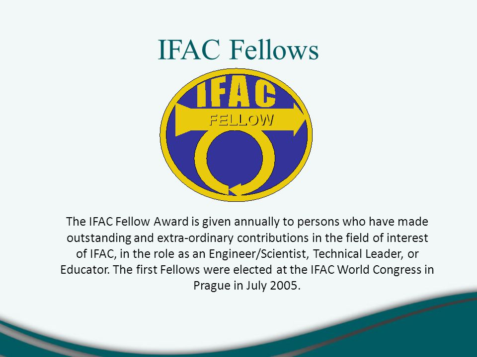 IFAC Fellows The IFAC Fellow Award is given annually to persons who have made outstanding and extra-ordinary contributions in the field of interest of IFAC, in the role as an Engineer/Scientist, Technical Leader, or Educator.