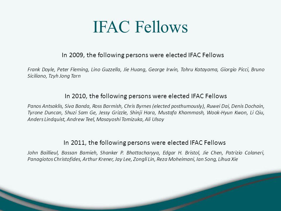 In 2009, the following persons were elected IFAC Fellows Frank Doyle, Peter Fleming, Lino Guzzella, Jie Huang, George Irwin, Tohru Katayama, Giorgio Picci, Bruno Siciliano, Tzyh Jong Tarn In 2010, the following persons were elected IFAC Fellows Panos Antsaklis, Siva Banda, Ross Barmish, Chris Byrnes (elected posthumously), Ruwei Dai, Denis Dochain, Tyrone Duncan, Shuzi Sam Ge, Jessy Grizzle, Shinji Hara, Mustafa Khammash, Wook-Hyun Kwon, Li Qiu, Anders Lindquist, Andrew Teel, Masayoshi Tomizuka, Ali Ulsoy In 2011, the following persons were elected IFAC Fellows John Baillieul, Bassan Bamieh, Shanker P.