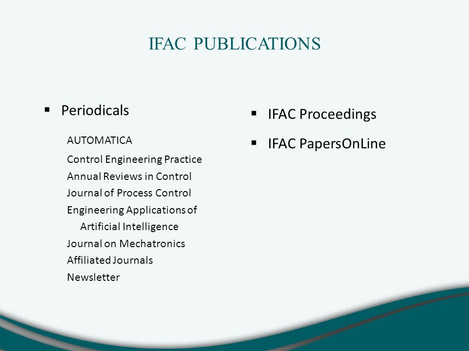 IFAC PUBLICATIONS  Periodicals AUTOMATICA Control Engineering Practice Annual Reviews in Control Journal of Process Control Engineering Applications of Artificial Intelligence Journal on Mechatronics Affiliated Journals Newsletter  IFAC Proceedings  IFAC PapersOnLine