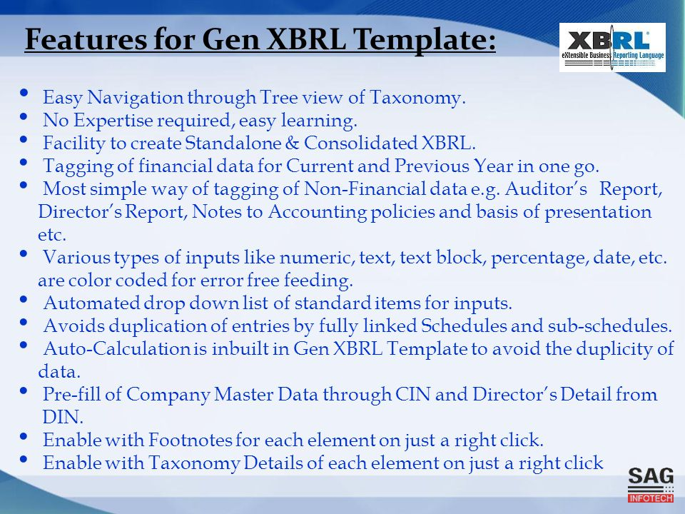 Features for Gen XBRL Template: Easy Navigation through Tree view of Taxonomy. No Expertise required, easy learning. Facility to create Standalone & C