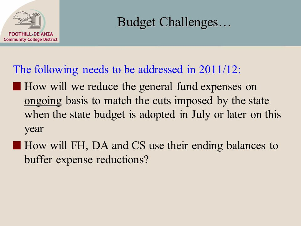 Budget Challenges… The following needs to be addressed in 2011/12: How will we reduce the general fund expenses on ongoing basis to match the cuts imposed by the state when the state budget is adopted in July or later on this year How will FH, DA and CS use their ending balances to buffer expense reductions