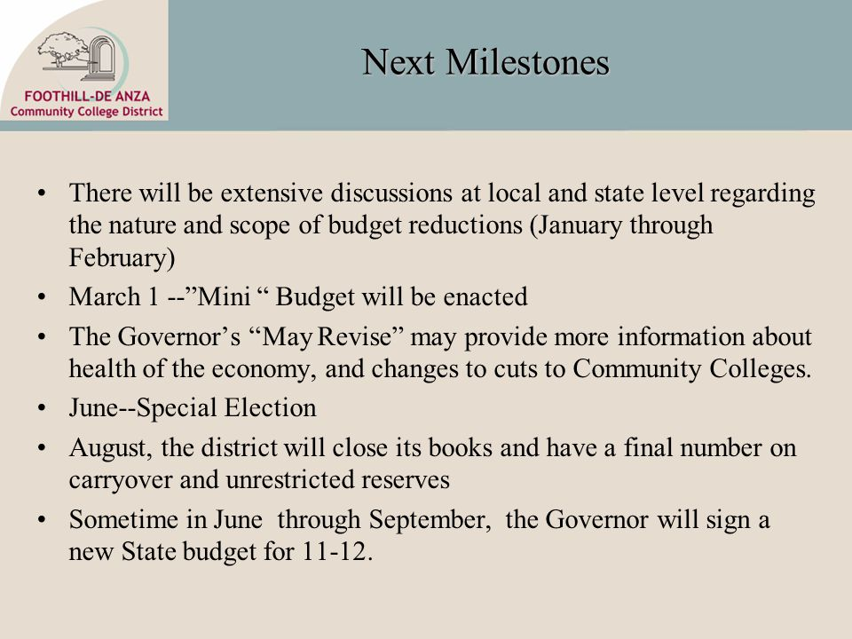 Next Milestones There will be extensive discussions at local and state level regarding the nature and scope of budget reductions (January through February) March 1 -- Mini Budget will be enacted The Governor's May Revise may provide more information about health of the economy, and changes to cuts to Community Colleges.