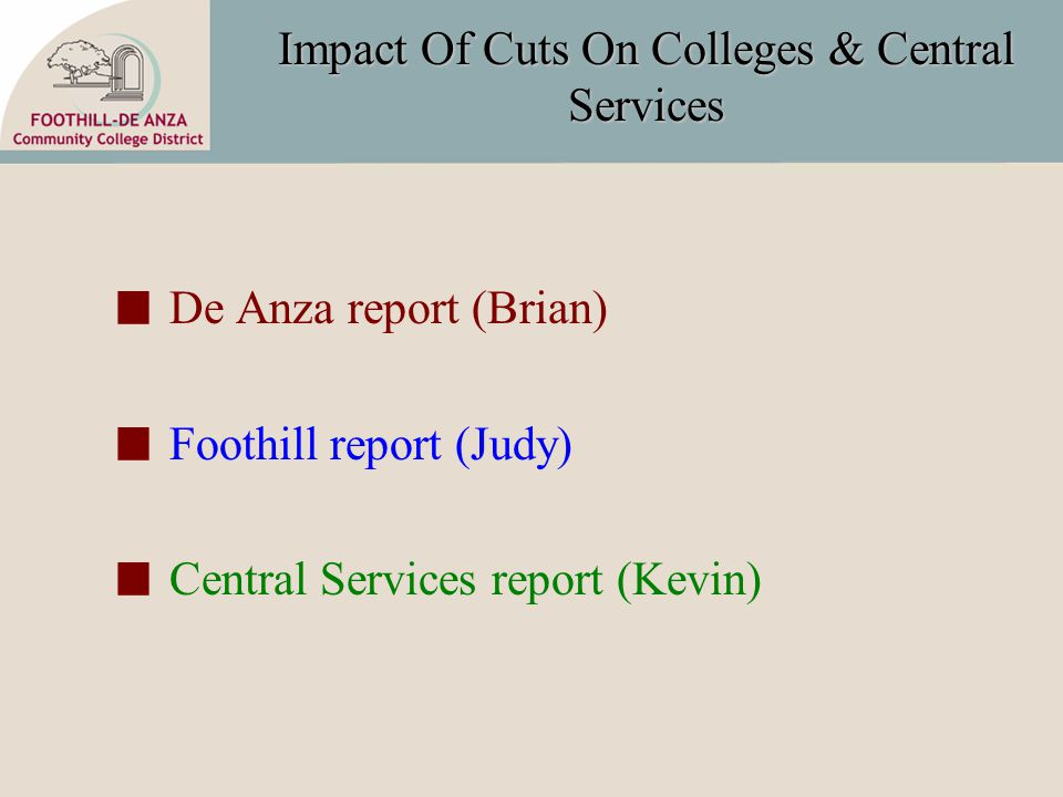 Impact Of Cuts On Colleges & Central Services De Anza report (Brian) Foothill report (Judy) Central Services report (Kevin)