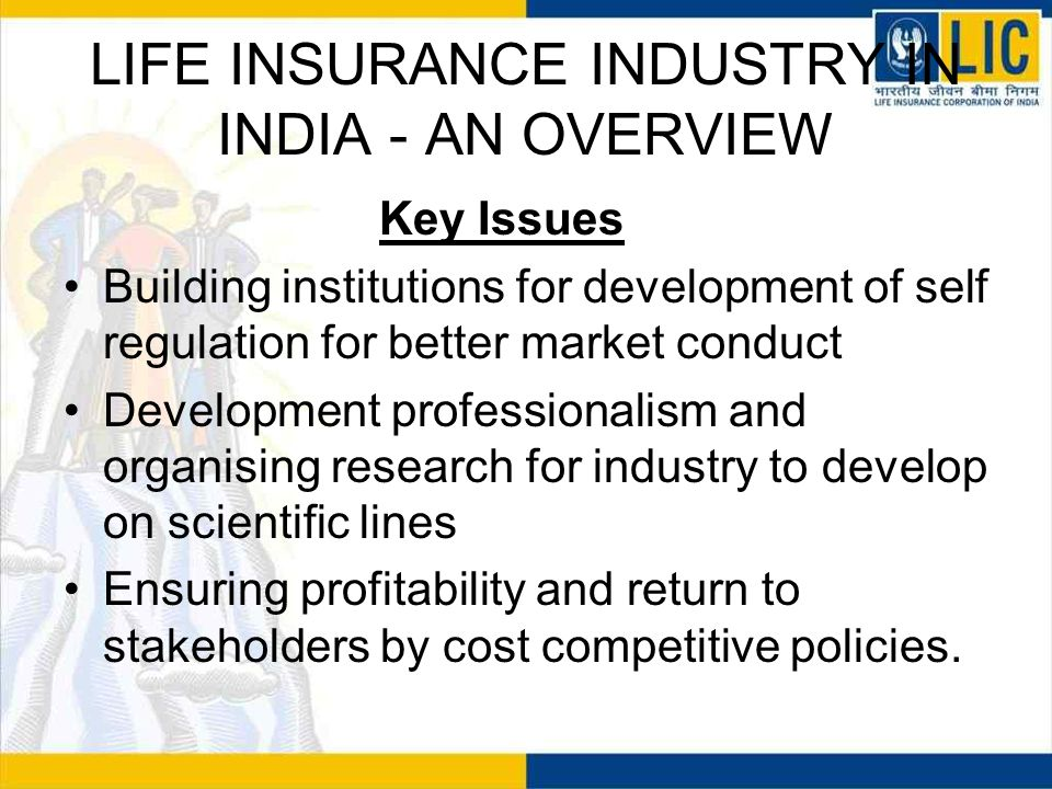 LIFE INSURANCE INDUSTRY IN INDIA - AN OVERVIEW Key Issues Building institutions for development of self regulation for better market conduct Development professionalism and organising research for industry to develop on scientific lines Ensuring profitability and return to stakeholders by cost competitive policies.