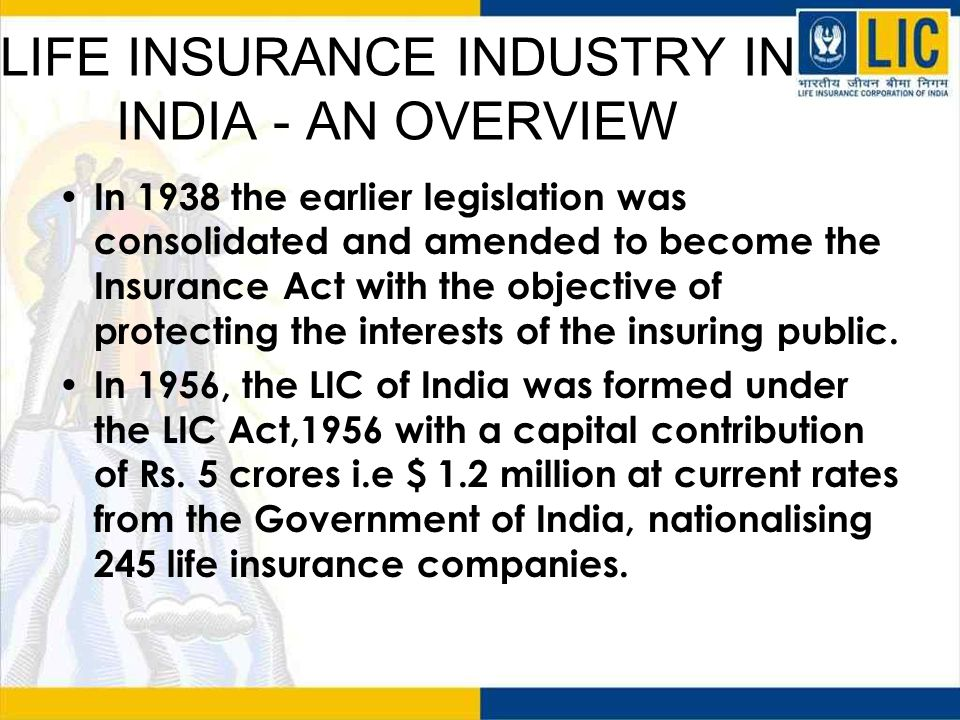 LIFE INSURANCE INDUSTRY IN INDIA - AN OVERVIEW In 1999, the Insurance Regulatory and Development Authority popularly known as IRDA was created by an act of the Parliament to regulate all insurance companies and businesses in India.