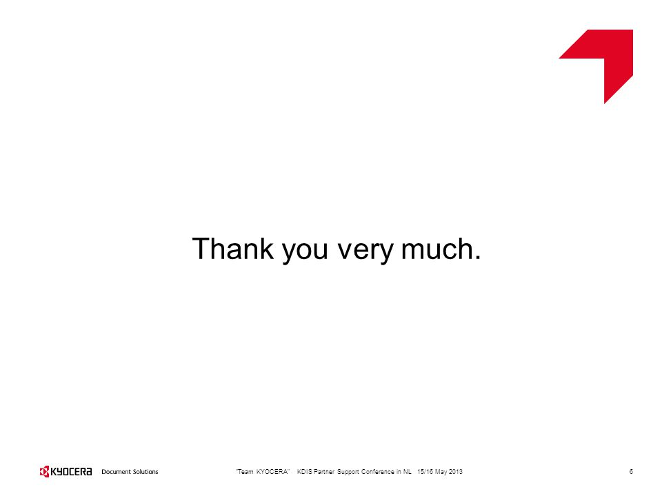 6 Team KYOCERA KDIS Partner Support Conference in NL 15/16 May 2013 Thank you very much.