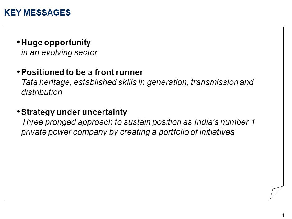 2 KEY MESSAGES Huge opportunity in an evolving sector Positioned to be a front runner Tata heritage, established skills in generation, transmission and distribution Strategy under uncertainty Three pronged approach to sustain position as India's number 1 private power company by creating a portfolio of initiatives
