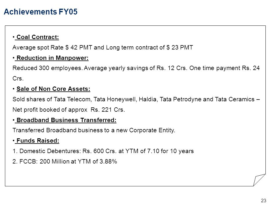 23 Achievements FY05 Coal Contract: Average spot Rate $ 42 PMT and Long term contract of $ 23 PMT Reduction in Manpower: Reduced 300 employees. Averag