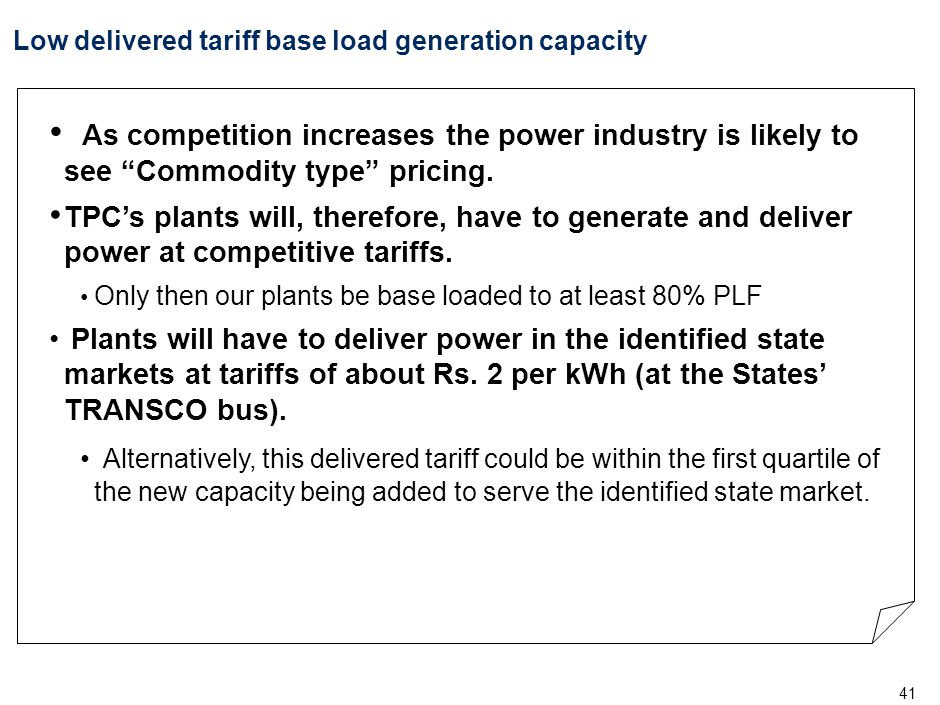"""41 Low delivered tariff base load generation capacity As competition increases the power industry is likely to see """"Commodity type"""" pricing. TPC's pla"""