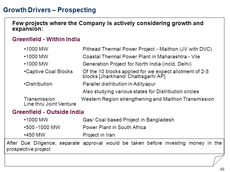 46 Growth Drivers – Prospecting Few projects where the Company is actively considering growth and expansion: Greenfield - Within India 1000 MW Pithead