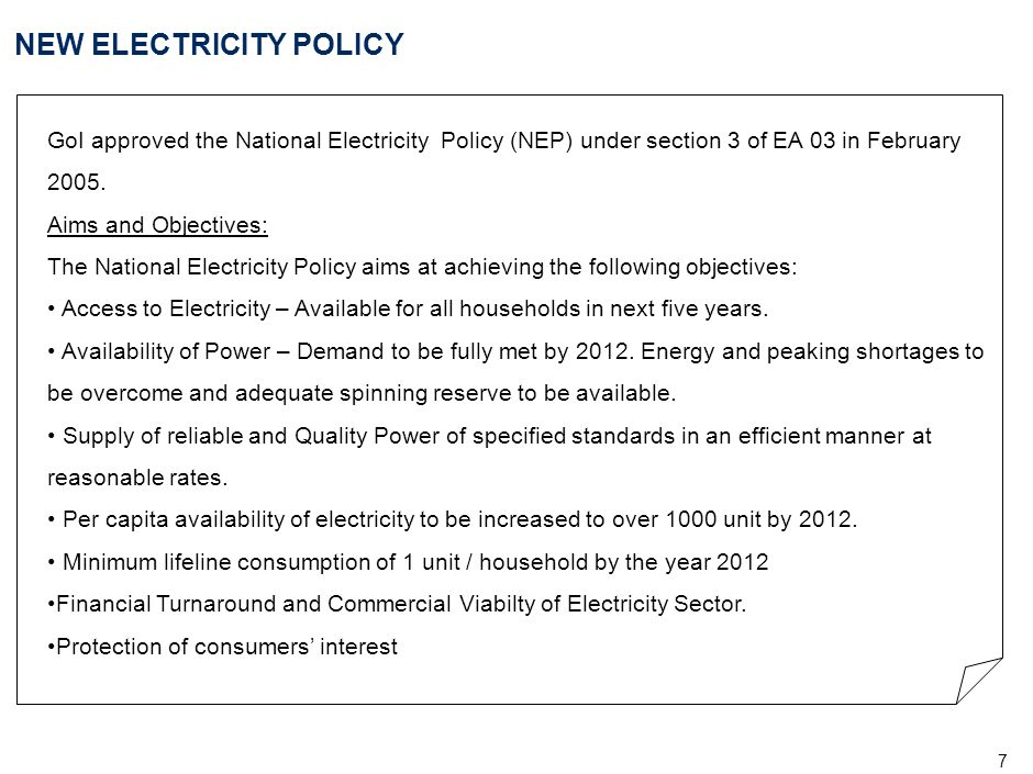 7 NEW ELECTRICITY POLICY GoI approved the National Electricity Policy (NEP) under section 3 of EA 03 in February 2005. Aims and Objectives: The Nation